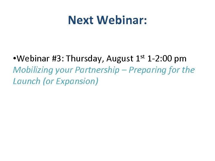 Next Webinar: • Webinar #3: Thursday, August 1 -2: 00 pm Mobilizing your Partnership