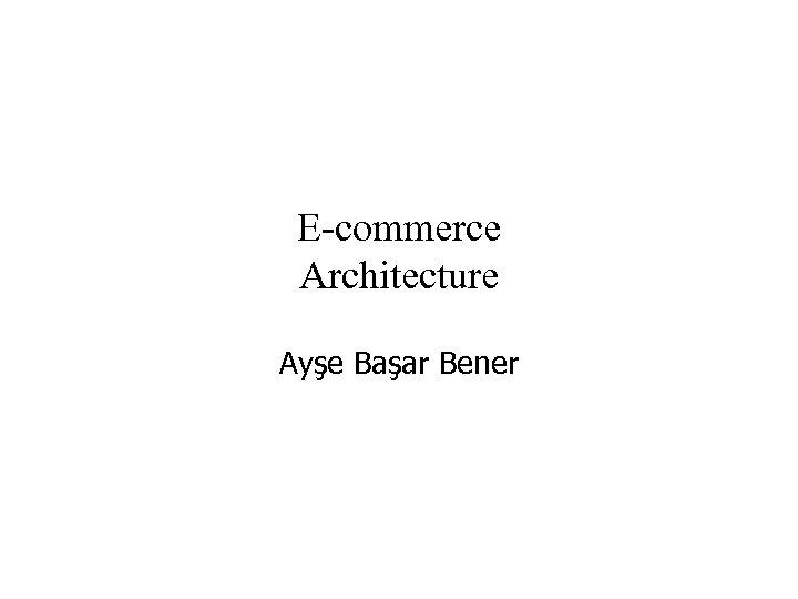 E-commerce Architecture Ayşe Başar Bener