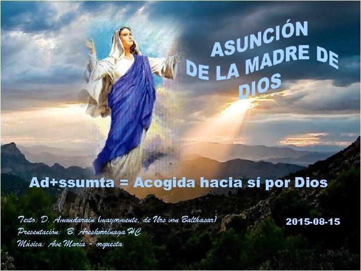Ad+ssumta = Acogida hacia sí por Dios Texto: D. Amundarain (mayormente, de Urs von
