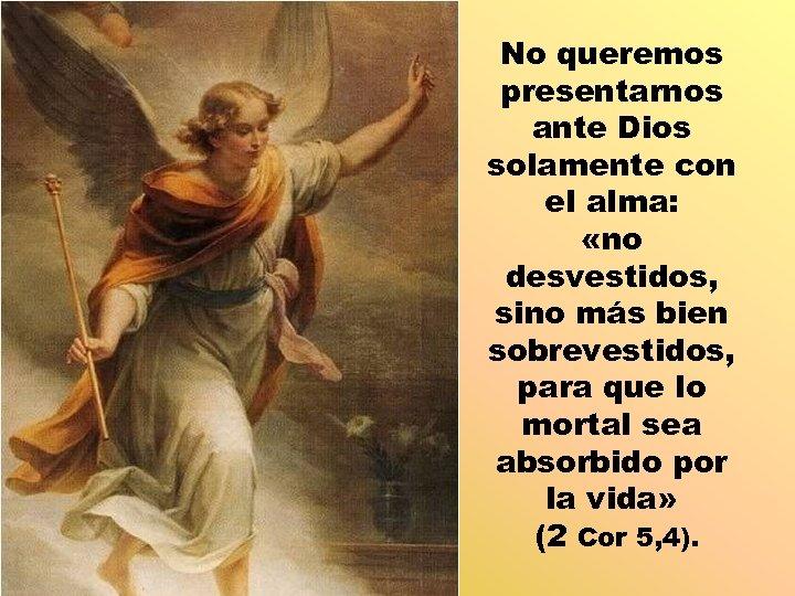 No queremos presentarnos ante Dios solamente con el alma: «no desvestidos, sino más bien
