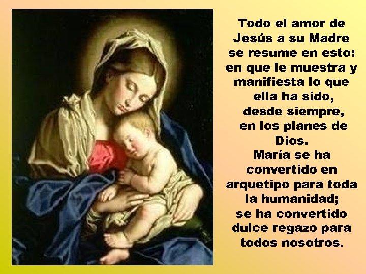 Todo el amor de Jesús a su Madre se resume en esto: en que