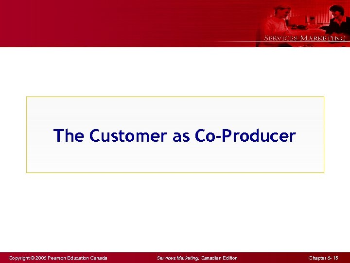 The Customer as Co-Producer Copyright © 2008 Pearson Education Canada Services Marketing, Canadian Edition