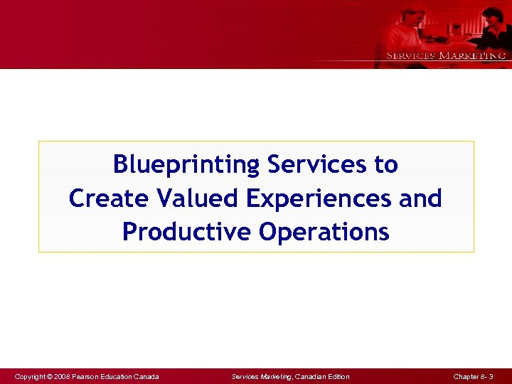 Blueprinting Services to Create Valued Experiences and Productive Operations Copyright © 2008 Pearson Education