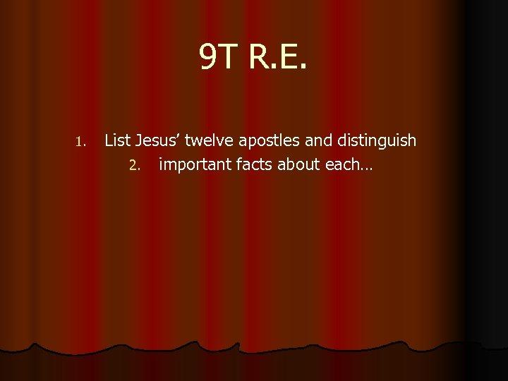 9 T R. E. 1. List Jesus' twelve apostles and distinguish 2. important facts