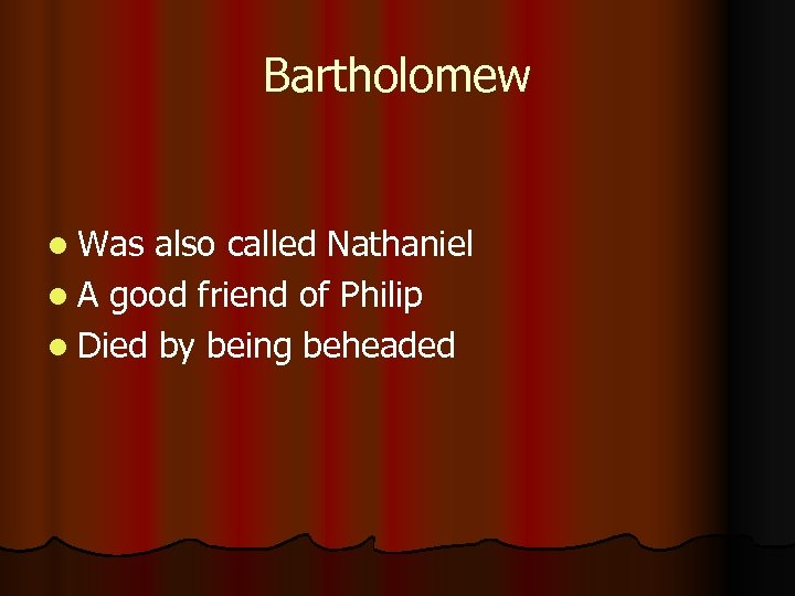 Bartholomew l Was also called Nathaniel l A good friend of Philip l Died
