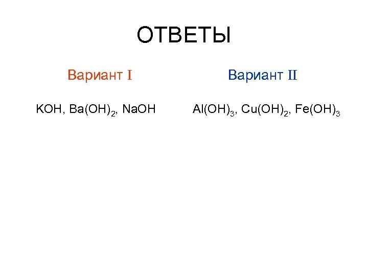 ОТВЕТЫ Вариант I KOH, Ba(OH)2, Na. OH Вариант II Al(OH)3, Cu(OH)2, Fe(OH)3