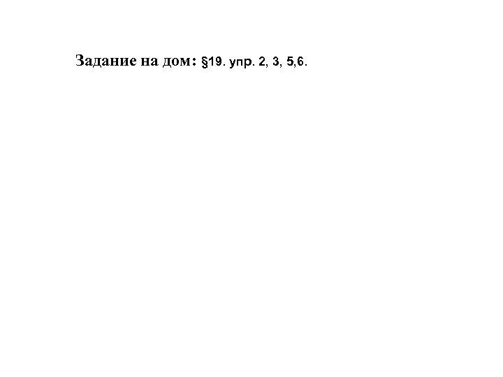 Задание на дом: § 19. упр. 2, 3, 5, 6.