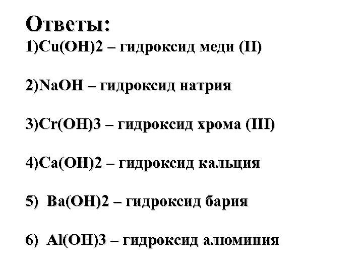 Ответы: 1)Cu(OH)2 – гидроксид меди (II) 2)Na. OH – гидроксид натрия 3)Cr(OH)3 – гидроксид
