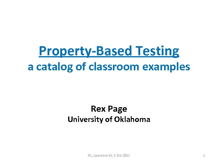 Property-Based Testing a catalog of classroom examples Rex Page University of Oklahoma IFL, Lawrence