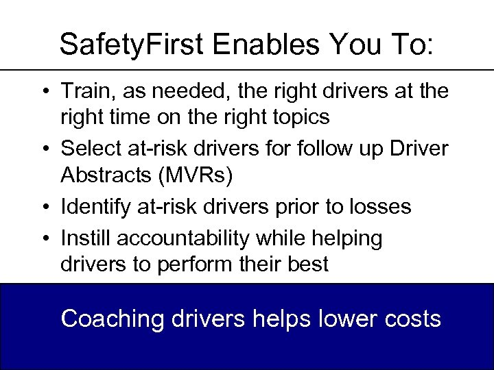 Safety. First Enables You To: • Train, as needed, the right drivers at the