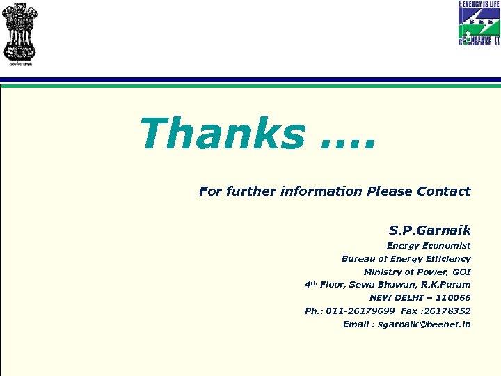 Thanks …. For further information Please Contact S. P. Garnaik Energy Economist Bureau of