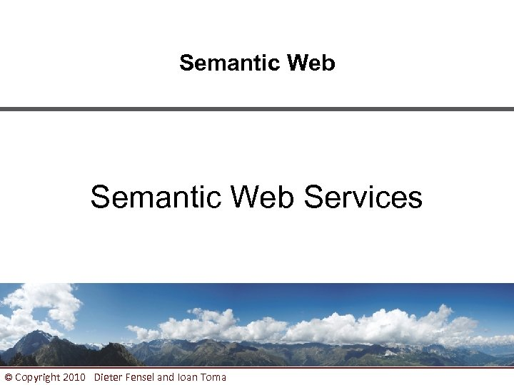 Semantic Web Services © Copyright 2010 Dieter Fensel and Ioan Toma 1