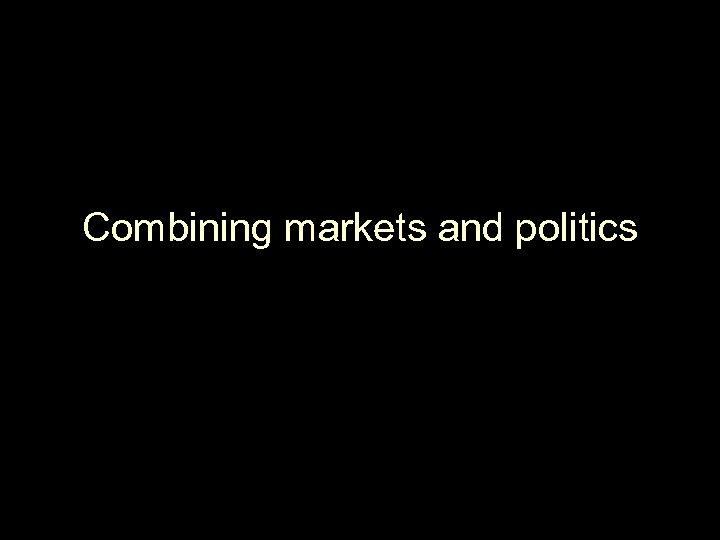 Combining markets and politics