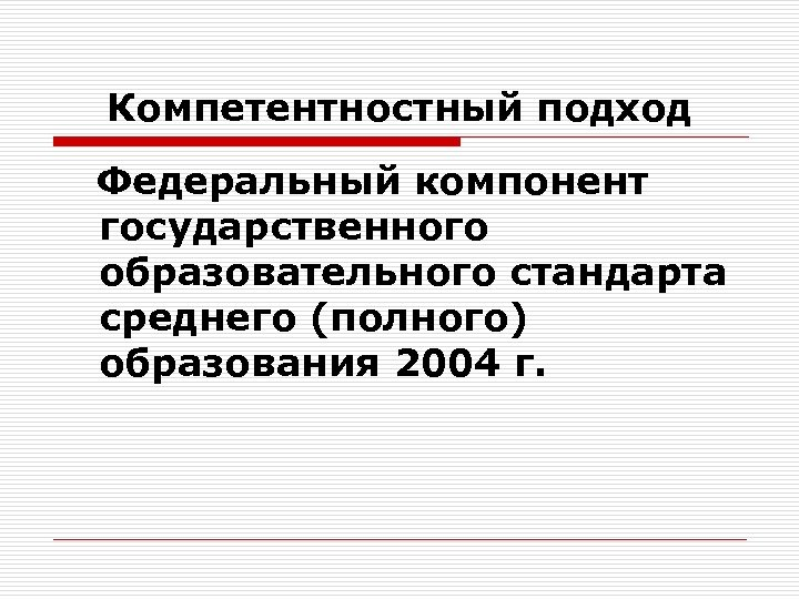 Компетентностный подход Федеральный компонент государственного образовательного стандарта среднего (полного) образования 2004 г.