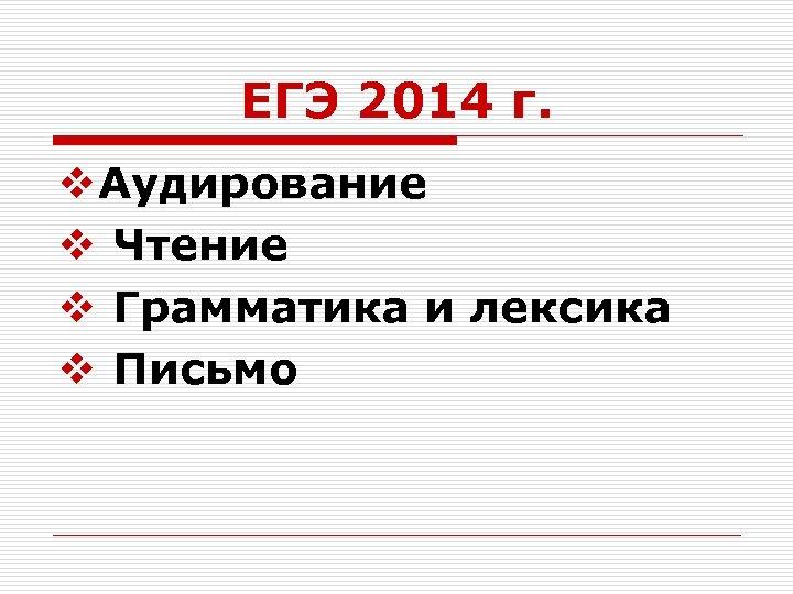 ЕГЭ 2014 г. v Аудирование v Чтение v Грамматика и лексика v Письмо