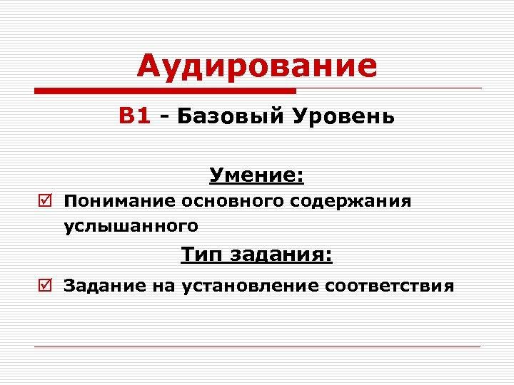 Аудирование B 1 - Базовый Уровень Умение: þ Понимание основного содержания услышанного Тип задания: