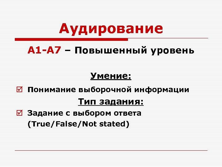 Аудирование А 1 -А 7 – Повышенный уровень Умение: þ Понимание выборочной информации Тип