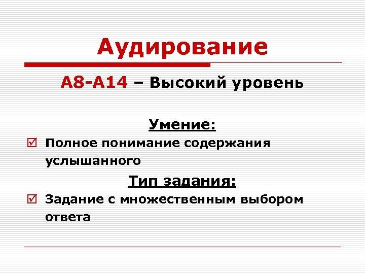 Аудирование А 8 -А 14 – Высокий уровень Умение: þ Полное понимание содержания услышанного
