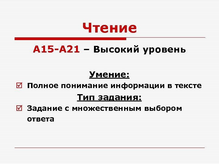 Чтение А 15 -А 21 – Высокий уровень Умение: þ Полное понимание информации в