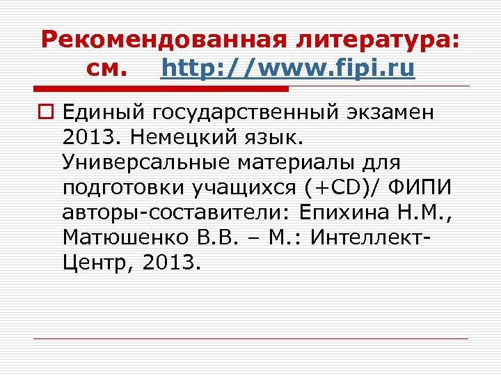 Рекомендованная литература: см. http: //www. fipi. ru o Единый государственный экзамен 2013. Немецкий язык.