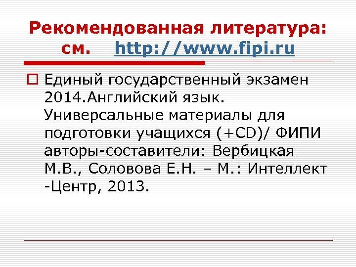 Рекомендованная литература: см. http: //www. fipi. ru o Единый государственный экзамен 2014. Английский язык.
