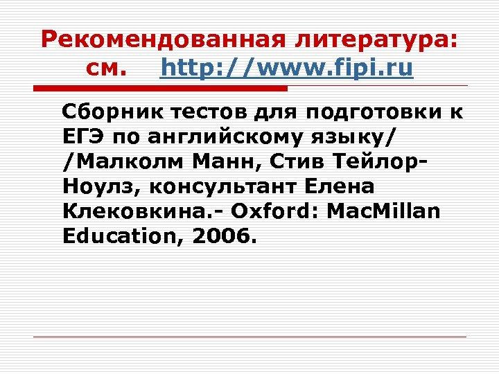 Рекомендованная литература: см. http: //www. fipi. ru Сборник тестов для подготовки к ЕГЭ по