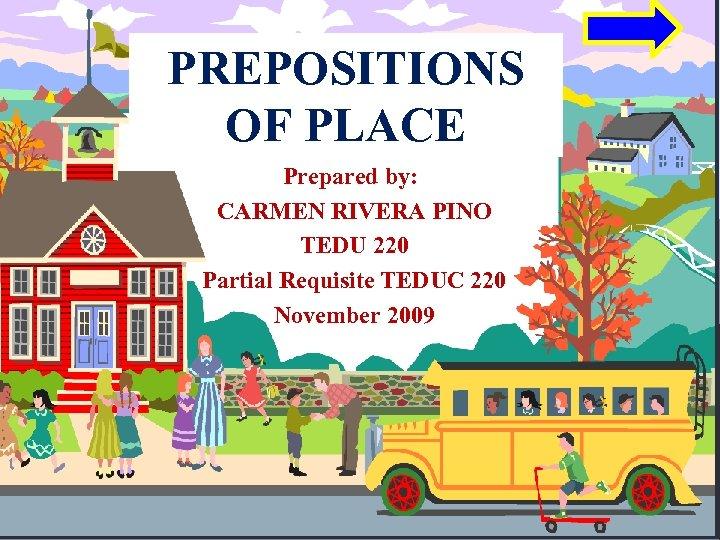 PREPOSITIONS OF PLACE Prepared by: CARMEN RIVERA PINO TEDU 220 Partial Requisite TEDUC 220