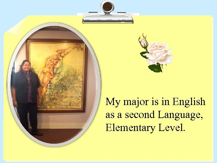 My major is in English as a second Language, Elementary Level.
