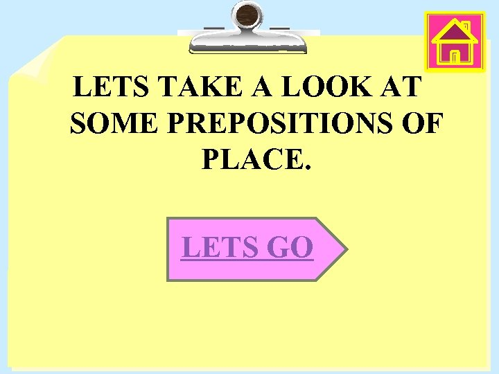 LETS TAKE A LOOK AT SOME PREPOSITIONS OF PLACE. LETS GO