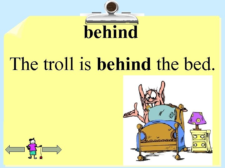 behind The troll is behind the bed.