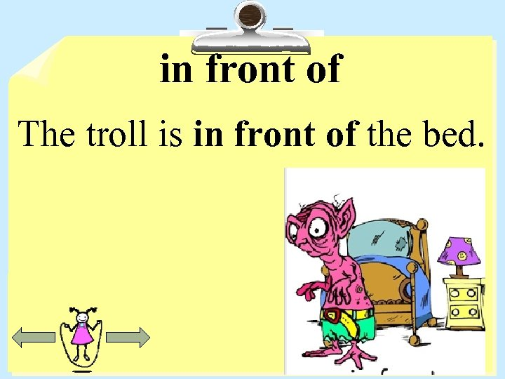 in front of The troll is in front of the bed.
