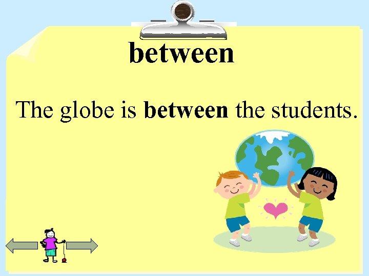 between The globe is between the students.