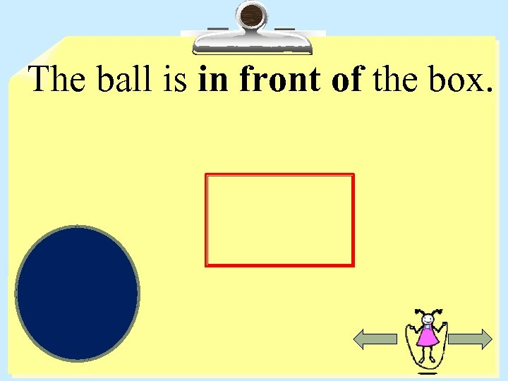 The ball is in front of the box.