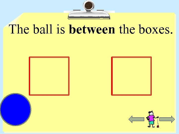 The ball is between the boxes.
