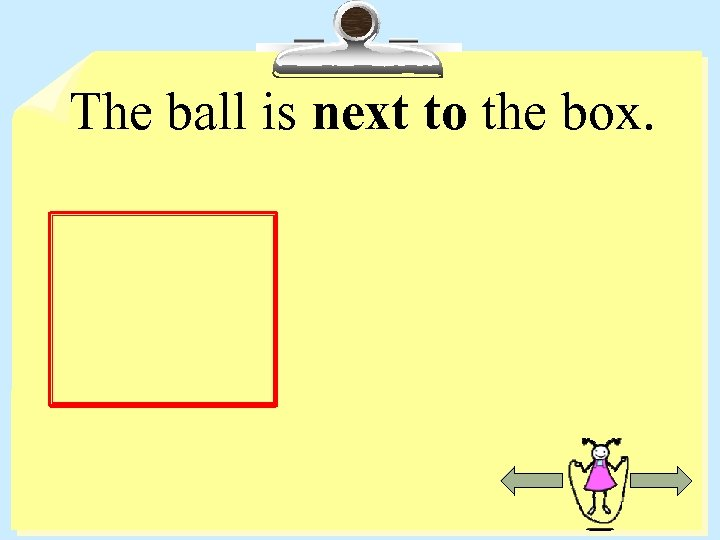 The ball is next to the box.