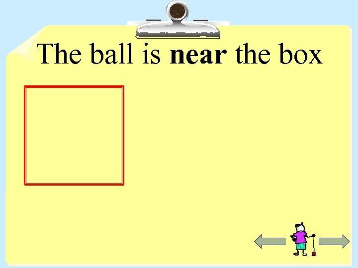 The ball is near the box