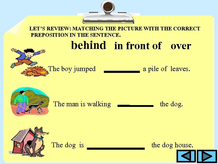 LET'S REVIEW: MATCHING THE PICTURE WITH THE CORRECT PREPOSITION IN THE SENTENCE. behind in