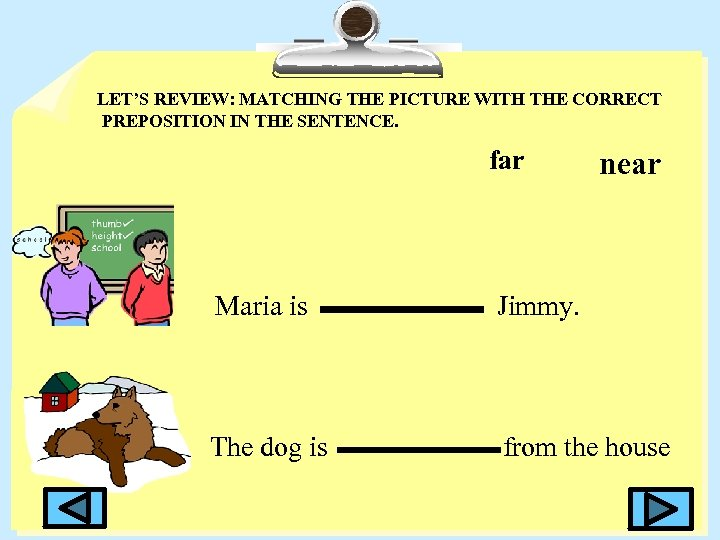 LET'S REVIEW: MATCHING THE PICTURE WITH THE CORRECT PREPOSITION IN THE SENTENCE. far near