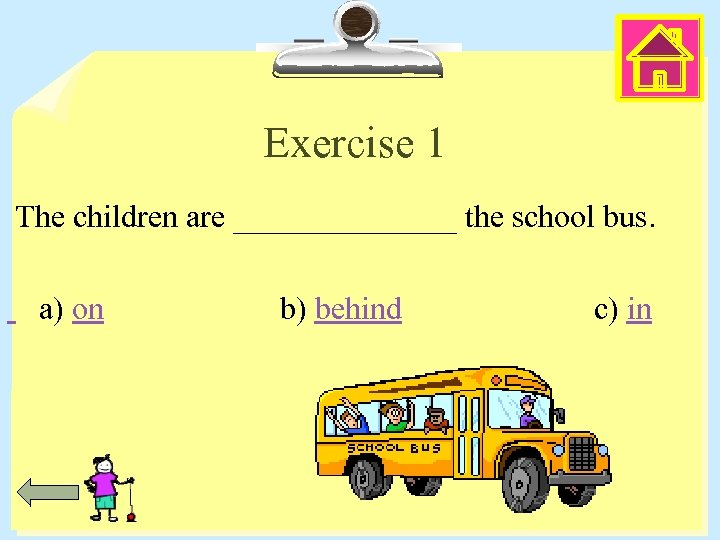Exercise 1 The children are _______ the school bus. a) on b) behind c)