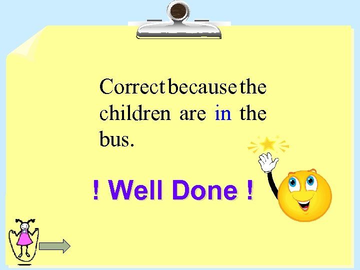 Correct because the children are in the bus. ! Well Done !