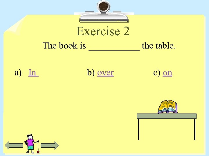 Exercise 2 The book is ______ the table. a) In b) over c) on