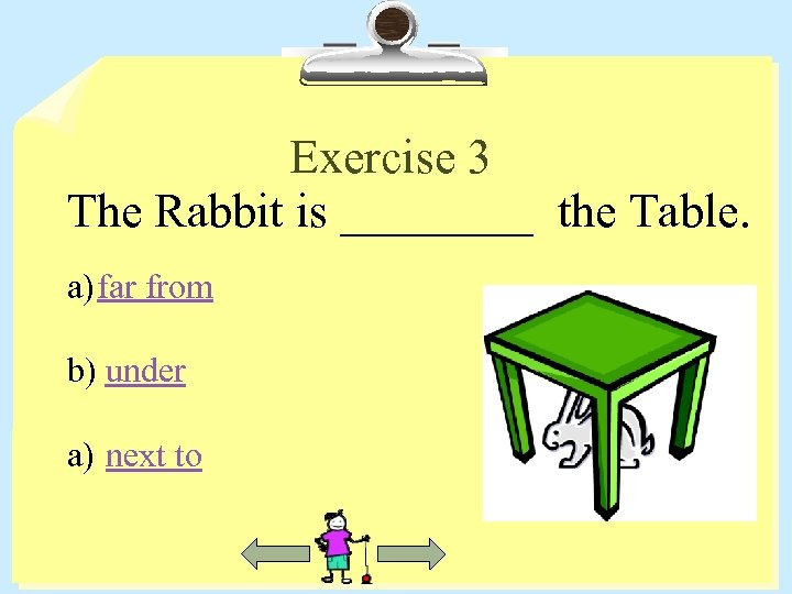 Exercise 3 The Rabbit is ____ the Table. a) far from b) under a)