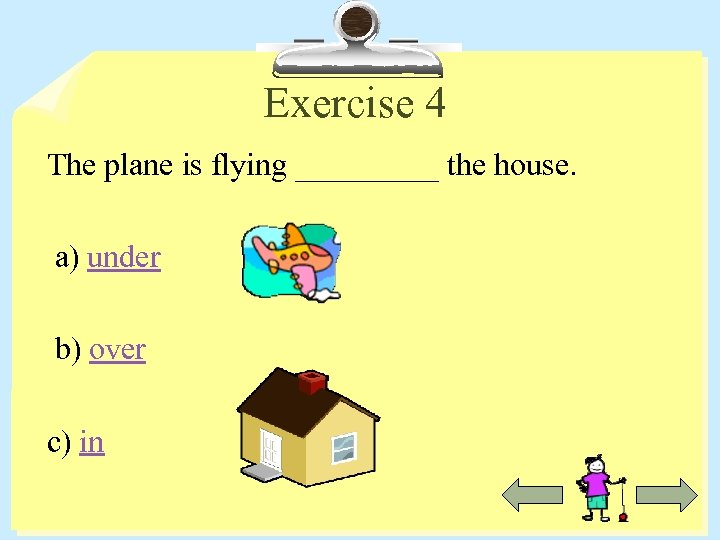 Exercise 4 The plane is flying _____ the house. a) under b) over c)