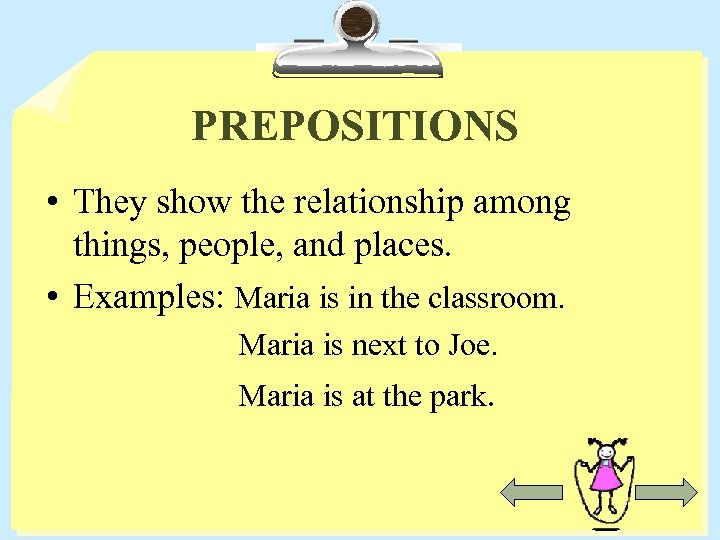 PREPOSITIONS • They show the relationship among things, people, and places. • Examples: Maria