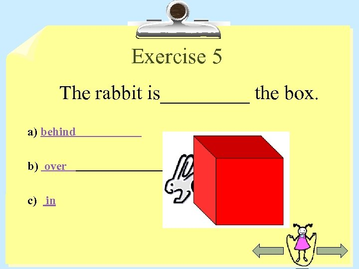 Exercise 5 The rabbit is_____ the box. a) behind b) over c) in