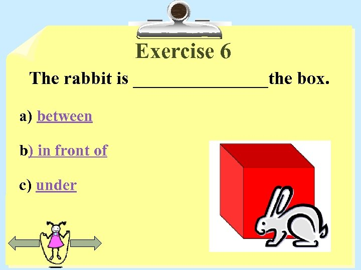 Exercise 6 The rabbit is ________the box. a) between b) in front of c)