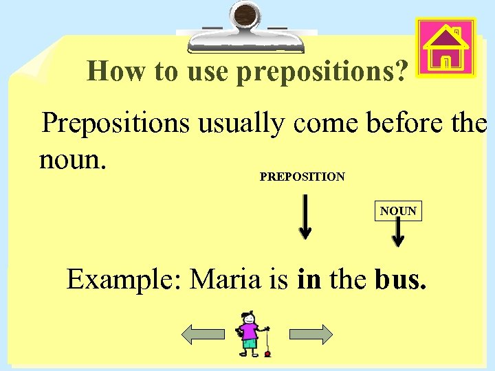 How to use prepositions? Prepositions usually come before the noun. PREPOSITION NOUN Example: Maria