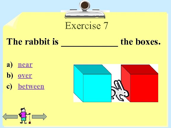 Exercise 7 The rabbit is ______ the boxes. a) near b) over c) between