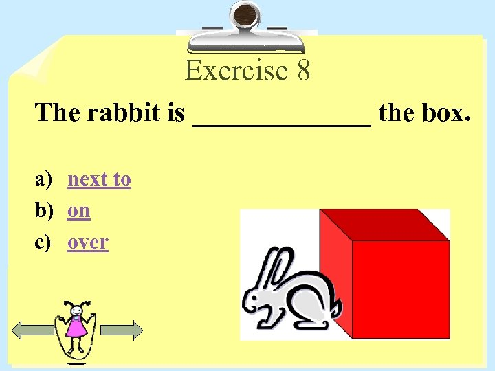 Exercise 8 The rabbit is _______ the box. a) next to b) on c)