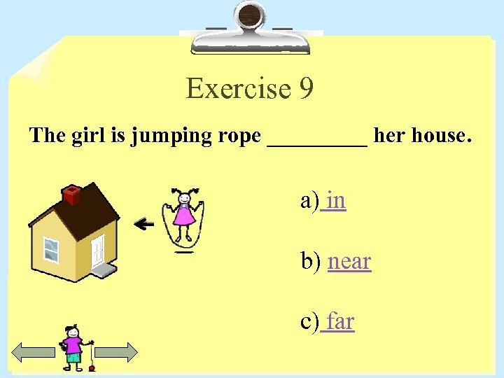 Exercise 9 The girl is jumping rope _____ her house. a) in b) near